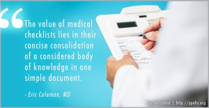 """The value of medical checklists lies in their concise consolidation of a considered body of knowledge in one simple document."" -Eric Coleman, MD"